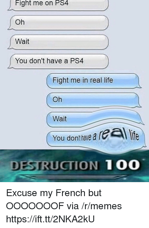 Me In Real Life: Fight me on PS4  Oh  Wait  You don't have a PS4  Fight me in real life  Oh  Wait  You donthave a  DESTRUCTION 100 Excuse my French but OOOOOOOF via /r/memes https://ift.tt/2NKA2kU