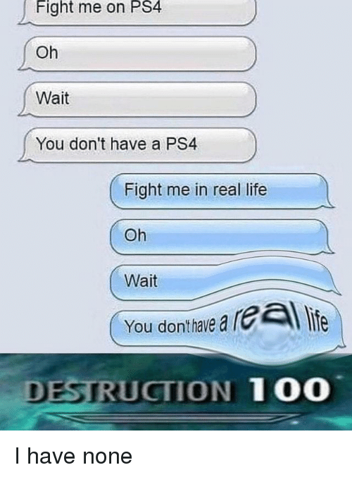 Me In Real Life: Fight  me  on  PS4  Oh  Wait  You don't have a PS4  Fight me in real life  Oh  Wait  You donthaie a rl life  DESTRUCTION 100 I have none