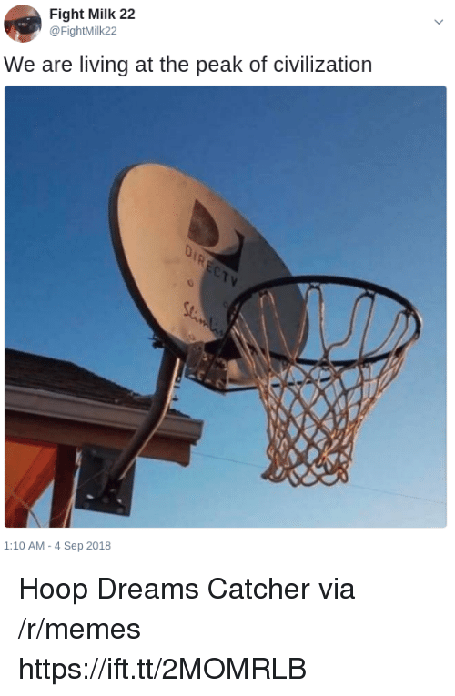 Memes, Dreams, and Living: Fight Milk 22  @FightMilk22  We are living at the peak of civilization  1:10 AM-4 Sep 2018 Hoop Dreams Catcher via /r/memes https://ift.tt/2MOMRLB