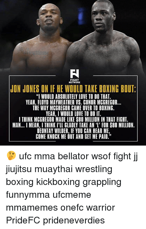 """MMA: FIGHT  NETWORK  JON JONES ON IF HE WOULD TAKE BOXING BOUT  """"I WOULD ABSOLUTELY LOVE TO DO THAT.  YEAH, FLOYD MAYWEATHER VS. CONDR MCGREGOR...  THE WAY MCGREGOR CAME OVER TO BOXING.  YEAH, I WOULD LOVE TO DO IT.  I THINK MCGREGOR MADE LIKE S80 MILLION IN THAT FIGHT.  MAN... MEAN, I THINK I'LL GLADLY TAKE AN 'I' FOR S80 MILLION.  DEONTAY WILDER, IF YOU CAN HEAR ME  COME KNOCK ME OUT AND GET ME PAID."""" 🤔 ufc mma bellator wsof fight jj jiujitsu muaythai wrestling boxing kickboxing grappling funnymma ufcmeme mmamemes onefc warrior PrideFC prideneverdies"""