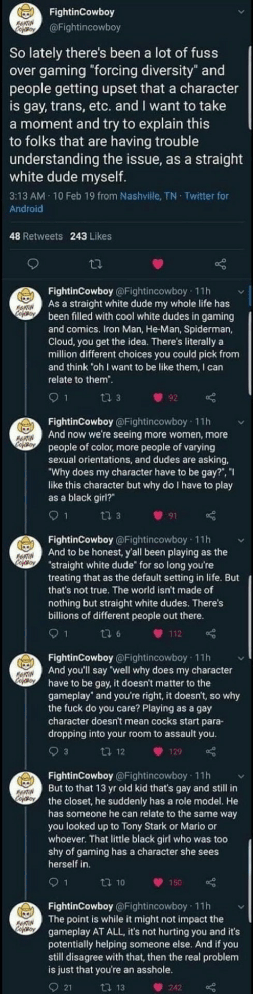 "iron: FightinCowboy  RewTIN  Cefoy  @Fightincowboy  So lately there's been a lot of fuss  over gaming ""forcing diversity"" and  people getting upset that a character  is gay, trans, etc. and I want to take  a moment and try to explain this  to folks that are having trouble  understanding the issue, as a straight  white dude myself.  3:13 AM 10 Feb 19 from Nashville, TN Twitter for  Android  48 Retweets 243 Likes  FightinCowboy @Fightincowboy 11h  As a straight white dude my whole life has  been filled with cool white dudes in gaming  and comics. Iron Man, He-Man, Spiderman,  Cloud, you get the idea. There's literally a  million different choices you could pick from  and think ""oh I want to be like them, I can  ANTIN  Cooy  relate to them"".  ti 3  92  FightinCowboy @Fightincowboy 11h  And now we're seeing more women, more  people of color, more people of varying  sexual orientations, and dudes are asking  ""Why does my character have to be gay?"", ""I  like this character but why do I have to play  as a black girl?  ANTIN  CofoBoy  9 1  ti 3  91  FightinCowboy @Fightincowboy 11h  And to be honest, y'all been playing as the  ""straight white dude for so long you're  treating that as the default setting in life. But  that's not true. The world isn't made of  RNTIN  CopOBoY  nothing but straight white dudes. There's  billions of different people out there.  1  ti 6  112  FightinCowboy @Fightincowboy 11h  And you'll say well why does my character  have to be gay, it doesn't matter to the  gameplay"" and you're right, it doesn't, so why  the fuck do you care? Playing as a gay  character doesn't mean cocks start para-  dropping into your room to assault you  ANTIN  cofeo  3  ti 12  129  FightinCowboy @Fightincowboy 11h  But to that 13 yr old kid that's gay and still in  the closet, he suddenly has a role model. He  has someone he can relate to the same way  you looked up to Tony Stark or Mario or  whoever. That little black girl who was too  shy of gaming has a character she sees  herself in  AANTIN  Cojso  9 1  t 10  150  FightinCowboy @Fightincowboy 11h  The point is while it might not impact the  gameplay AT ALL, it's not hurting you and it's  potentially helping someone else. And if you  still disagree with that, then the real problem  is just that you're an asshole.  AeNTIN  Cofeso  21  ti 13  242"