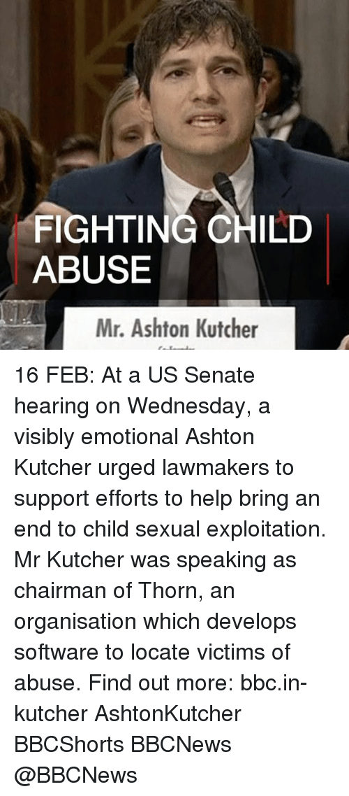 Senations: FIGHTING CHILD  ABUSE  Mr. Ashton Kutcher 16 FEB: At a US Senate hearing on Wednesday, a visibly emotional Ashton Kutcher urged lawmakers to support efforts to help bring an end to child sexual exploitation. Mr Kutcher was speaking as chairman of Thorn, an organisation which develops software to locate victims of abuse. Find out more: bbc.in-kutcher AshtonKutcher BBCShorts BBCNews @BBCNews