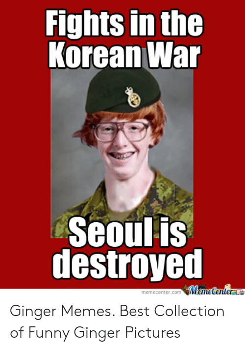 Ginger Pictures: Fights in the  Korean War  Seoulis  destroyed  memecenter.comMameCentere Ginger Memes. Best Collection of Funny Ginger Pictures