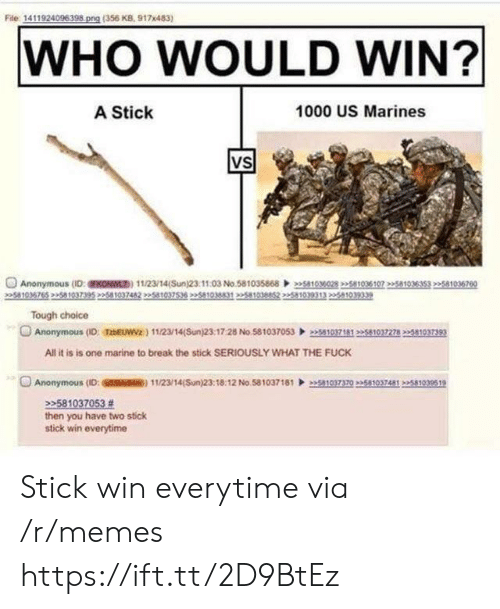 Marines: File 1411924096398 png (356 KB, 917x483)  WHO WOULD WIN?  A Stick  1000 US Marines  VS  Anonymous (D:FKONWL) 11/23/14(Sun)23.1103 No.58103586803028 2258103610751035353 22581036760  5810  Tough choice  Anonymous (ID: TzbEUWVz) 112/14(Sun)23:17:28 No.5810370530371812510372782581037393  All it is is one marine to break the stick SERIOUSLY WHAT THE FUCK  O Anonymous (ID: SSM) 11/23/14(Sun)23:18:12 No 58103718110370235810374812581939519  22581037053 #  then you have two stick  stick win everytime Stick win everytime via /r/memes https://ift.tt/2D9BtEz