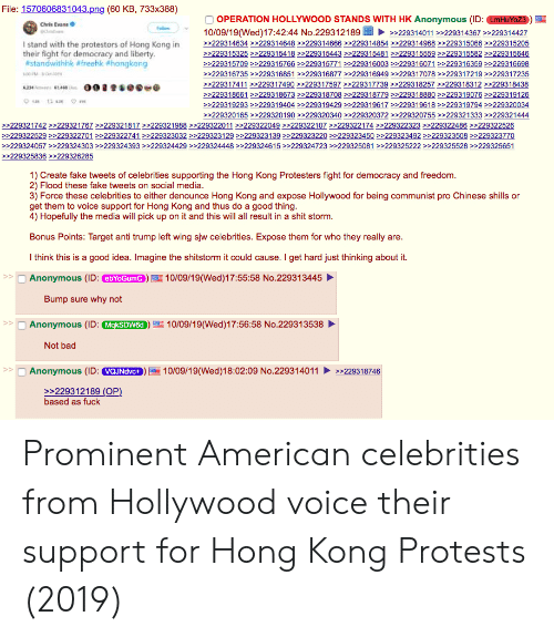 Bad, Chris Evans, and Fake: File: 1570606831043.png (60 KB, 733x388)  OPERATION HOLLYWOOD STANDS WITH HK Anonymous (ID: LmHuYoZ3  Chris Evans  fellow  10/09/19(Wed)17:42:44 No.229312189  >229314011 >229314367 >>229314427  >229314634 >>229314648 >>229314666 >>229314854 >229314968>229315066 >229315205  I stand with the protestors of Hong Kong in  their fight for democracy and liberty.  #standwithhk #freehk #hongkong  »229315325>229315418>>229315443>>229315481>>229315559>229315582 >>229315646  229315709 >229315766 >229315771 >»229316003 >>229316071 >>229316359 >>229316698  »229316735>>229316851>229316877>229316949>229317078>>229317219 229317235  >229317411>>229317490>>229317597>>229317739>>229318257>>229318312>229318438  234 4  >229318661>>229318673>>229318708>>229318779 >>229318880>>229319076>>229319126  e  >229319293 >229319404 »229319429>>229319617 >>229319618>229319794 >>229320034  >229320165 >229320190>>229320340>>229320372 >>229320755>>229321333 >>229321444  229321742>229321767 >>229321817>>229321988>>229322011 >>229322049>229322107>>229322174 >>229322323 >>229322486>>229322526  >229322529 >229322701>»229322741 >229323032 >>229323129>229323139 >229323220 >>229323450 >>229323492 >229323508 >229323770  >229324057 »229324303 >»229324393 >229324429 >>229324448 >>229324615 >229324723 >>229325081 >229325222 >229325528>229325651  >229325836>»229326285  1) Create fake tweets of celebrities supporting the Hong Kong Protesters fight for democracy and freedom.  2) Flood these fake tweets on social media.  3) Force these celebrities to either denounce Hong Kong and expose Hollywood for being communist pro Chinese shills or  get them to voice support for Hong Kong and thus do a good thing.  4) Hopefully the media will pick up on it and this will all result in a shit storm.  Bonus Points: Target anti trump left wing sjw celebrities. Expose them for who they really  are.  Ithink this is a good idea. Imagine the shitstorm it could cause. I get hard just thinking about it  Anonymous (ID: ebYoGum  >>  10/09/19(Wed)17:55:58 No.229313445  Bump sure why not  Anonymous (ID:MkSDW6d  >>  10/09/19(Wed)17:56:58 No.229313538  Not bad  10/09/19(Wed)18:02:09 No.229314011  Anonymous (ID: VQJNdvc+  229318746  >229312189 (OP)  based as fuck Prominent American celebrities from Hollywood voice their support for Hong Kong Protests (2019)