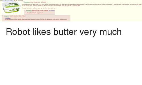 Hungryness: File: Bregott normalsaltat jpg (665 KB, 3152x1918  Anonymous 06/05/17 (M  00:22:41 No. 37498207  Anyone else who likes eating butter? Ido. i like to eat it as snacks or when hungry, i just take a spoon and begin eating the golden goodness. eat a few boxes of it every week, it's so damn nice and tasty, it really helps when i have meltdowns, i eat butter from my fingers  Brees  to help me calm down, obwiously iwash the box after im done, i have a favorite one that i empty new butter into.it really adds flavor  oh yeah, pic related is my favorite butter, can you others please post yours?  Bregott  Anonymous 06/05/17 (M  00:23:24 No.37498220 2237498261  No thanks I don't like dairy products  Anonymous 06/05/17 (M  00:25:08 No. 37498261  >>37498220  But dairy products are nice, especially butter, butter is the best dairy product. Do you not love the xanthous colors? The silk smooth texture? Robot likes butter very much
