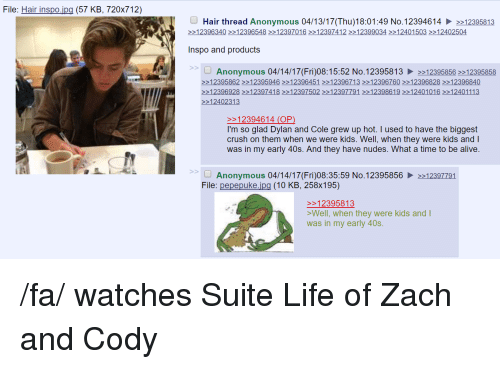 zach and cody: File: Hair inspo  (57 KB, 720x712)  Hair thread Anonymous 04/13/17 (Thu)18:01:49 No.12394614 >>12395813  12396340 12396548 12397016 12397412 12399034 12401 503 12402504  Inspo and products  Anonymous 04/14/17 (Fri)08:15:52 No.12395813 12395856 >>12395858  12395862 12395946 12396451 >>12396713 >>12396760 12396828 >>12396840  12396928 >>12397418 >>12397502 >>12397791 12398619 >>12401016 >>12401113  12402313  12394614 (OP)  I'm so glad Dylan and Cole grew up hot. I used to have the biggest  crush on them when we were kids. We  when they were kids and  I  was in my early 40s. And they have nudes. What a time to be alive  Anonymous 04/14/17 (Fri)08:35:59 No.12395856  12397791  File  pepepuke jpg (10 KB, 258x195)  12395813  >Well, when they were kids and  I  was in my early 40s /fa/ watches Suite Life of Zach and Cody