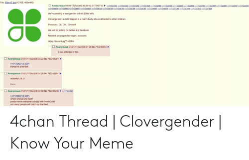 Clovergender Meme: File: it0jyrzE.ipg (12 KB, 400x400)  Anonymous 01/01/17 Sun00 30:29 No 71 724071 2、>>71 7241054 717241246 >>71724 262 > 717241528 2271124218 22717242362 22717242435 >>717242974 > 717243100 17243697 22717244065 >>71724337 >>717244558  717244594 2717244663 2717244872 22717244925 717245129 717245158 717245193 2717245386 7124533 271724608 717246970 271247345 22717247440 1247613 22717247826  We're creating a new gender to troll SJWs with.  Clovergender: a child trapped in a man's body who is attracted to other children.  Pronouns: CI/ Clir / Climself  We will be trolling on tumblr and facebook  Needed: propaganda images, accounts  https://discord.gg/7rv6SMn  Anonymous 01/01/17(Sun)00:31:38 No.717240843  I see potential in this  Anonymous 01/01/17(Sun)00:33:22 No.717241054  >717240712 (OP)  bump for potential  Anonymous 01/01/17(Sun)00:34:28 No.717241184  actually LOL'd  Im in.  Anonymous 01/01/17(Sun)00:34:58 No.7172412462717241529  >717240712 (OP)  where should we start?  pretty much everyone is busy with >muh 2017  not many people will catch up that fast. 4chan Thread | Clovergender | Know Your Meme