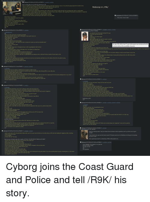"4chan, Alive, and Anaconda: File: USCG POlice Kodiak Officers ipg (67 KB, 800x571)  robocop 04/19/18(Thu)12:43:02 No.44793676244793873 244795495  here is a story about me an robot that ended up as a cop  Be me 17 (2007) have odd ticks of flailing my hand and jumping up and down listening to music on my ipod and saying stupid shit at random times  enlist in US Coast guard as Maritime specialist which is fancy talk for Coast guard cop  go to basic and A-school and somehow dont spill my autism everywhere  Robocop in /r9k/  go through a month at best of field training and then given a beat up crown Victoria to patrol the base and surronding areas which is mostly ghetto  >my autism starts to slowly bubble up when I am sitting in my car for 12 hours a day in between calls supporting the local police at domestics or stupid shit  >sitting in a empty parking lot off base and I start listening to my ipod  start autistically dancing in my seat and screaming random nonsense  >doing this for a few minutes and listening for radio checks or my call number  nymous 04/19/1  8 No.44794268  IS  s my senior enlisted aka chief of my station  >he has a confused look  ""uhhhh sorry sir, I was getting bored and let myself go  ta  28 No.4479480944794865 2244794916 244794941  robocop 04/19/18(Thu)12:54:13 No.44793873244794005  File  163 png (16 KB, 746x982)  owe spend the next three days looking for this guy  ta  sked questions, I  call that night they h  y chief looks at me  well Petty officer anon, I  get put back on duty  >FBI,SWAT and everyone is  >suspect will not come out of the house unle  press crews are filming the  we all want to kill this dude  b for 3 1/2 more years  stand off  On July 27th, 2015, the 37-year-old suspect was sentenced to life  n without the possi  0  >get job in large college town in Georgia but move in with my grandparents that live there  >do my FTO training which is more of a formality since I am trained on a federal level  >work downtown and mostly work the foot patrol but still have a car  Pits peaceful but we know he is gonna get his ass beat in jail  people are talking about how he didnt surrender because some guy was screaming ""IM gonna fucking kill you"" i nthe apartment complex the crime happened in  >go to work the next day and get called into the Chiefs office  >get told I am getting put on admin duty for causing damage to the car and for yelling at a citizen and will require a psych eval  -get eval and pass, get to keep my  autism is controlled and limited to my room at my grandparents  all I do is drink and shitpost when I get home, my grandparents are treating me like a child and I throw an autistic fit and smash a chair  say sorry and go to bed  finally move out to apartment near downtown near famous tree and can see downtown and below me on the bottom of the hill is the public housing  get bright ldea  begin to watch the denizens of the public housing  literally spend the next 6 months downtown behind the bulletproof glass hearing about parking tickets and coffee being stolen  librarian girl dumps me because ""you have PTSD""  end up going to work in ill fitting uniforms and 5 o clock shadow  get put back on footpatrol after 7 months on the desk  airsoft rife from academy  >I deal with the homeless often and drink my self after my 6am to 3 pm watch  go to dive bar and become friends with odd guy that has OCD touretts  come good friends  e literally snorts his adderall at the table but its a legit RX  > become friends with all the people at the bars  robocop 04/19/18(Thu)13:01:11 No.4479400544794163 2244794285  start to know all the homeless, the locals and others  become a well loved dude even by the liberals and anarchists  IC  >put rifle away and just watch from my porch on the third story with my binoculars while drinking PBR or some shitty beer  t girl, she is a punk type girl and I am ""the man  >start remembering their faces and see them downtown asking for change  l would say subtle stuff like ""well I bet you have weed in your left pocket and you spent your last 10 on rotgut liquor from the korean package store on xyz street  >I would always scare them and say ""just joking  literally begin to autistically get to know what they do from 6pm-12 am while I watched them  learn where the dealers live and end up connecting the dots to where the weapons are stolen from  robocop 04/19/18(Thu)13:50:49 No.4479494144795204  my GF loves my ticks and knows I keep it at home and not at work  robocop 04/19/18(Thu)13:15:44 No.447942852244794714  rumors flying around in public housing about some smart ass SWAT guy  >develop a SWAT alter ego called ""Swift response Autist  tell my detective friend that I saw X and Y talking at certain point and tip them off  detectives are raking in stolen weapons and pounds of crack and meth off the street  everytime I hear about an arrest at home, I start violently flailing my hands and arms and scream in happines  sychologically scares the suspect  one raid I even took down a metal door with a crowbar without any  sonly do SWAT when needed and stay a nice little community policing cop on days I am not needed  >l open the door and its people I know and tell them ""sorry, was the TV loud?""  ""Oh sorry  continue my job, finallyget off my 1 year job probation and become a swat officeer  e and alot of cops dont know that X  my drinking problem remains steady and my friends and GF stay beside me and dont care about my little autistic ticks  >OH SHIT my AUTISM DAYS ARE BEHIND ME!!  fastforward to 2016  meet a beautiful librarian that is artistic and has a rocking body  her and she  >I start volunteering for library security details after work to talk to her  finally end my dry spell of 2 years  robocop 04/19/18(Thu)14:05:39 No.4479520444795281 2244795360 2244795377 2244795487  without s  a retard after she leaves and dance around my apartment while I put on my uniform (march 2011  >get a officer down call while at work  promoted to SGT of the c  still autistic SWAT guy on the days I am told to be  ALL UNITS RESPONDII!  render first aid to down SGT because my old FTO is dead  ""IM GONNA FUCKING KILL YOUI!""  YOUR GONNNA FUCKING DIE!!!""  >get to scene first and see my old FTO had gotten shot in the face and a SGT has been shot  always at the dive bar in downtown and my command knows it  one night, I get super drunk and cant drive home and decide hey im gonna walk home which is 3-5 miles way  ers and the  >get busted to CPL  >leave SWAT team and other billets  >other units get here and have to pull me off the SGT while they try to talk me down  flailing about like a dumbass through the scene but the chiefs and higher brass let me because they think I am grieving  told I should go home and change my uniforms and get a monster and start with the manhunt  >l am seething and riving my car 100+ with lights back to my apartment  >l curb it and park it at my apartment complex  snew guys from Atlanta always fill the SGT billets and command always has ""paperwork"" issues with my packets  robocop 04/19/18(Thu)14:10:48 No.447952894506  l robocop 04/19/18(Thu)13:24:42 No.44794467  4794597 22447948z  thanks for listening ro  p your dreams alive and always strive for greatness even if you think your not good  wash up and call my GF and autistically ramble while I go into my gun closet and take out my pride and joy a M14 and start loading the magazines while screaming  I have lurked her for years and don't plan to post OP threads anymore but I will definitely be lurking and commenting  open the door in full police gear with a loaded m14 FUCK YOU BITCH!!!IMY FRIEND JUST DIED!""  have a good day and drink a cold tall boy of PBR or NEwcastle for me  lam the door in her face and load up my vest with a full combat load  my car thats still running and curbed  8 No 44796604244796736 44797003  literally feeling autistic rage boiling in my  b takes the bumper off and drive off  >cops are pouring in from all over the southeast, there are abour 6 choppers in the air at any time  >I have my rifle loaded and I am starting to flail my arms  >literally no one cares that I am in an autistic rage  finally get dispatched to public housing on e  we are literally walking through the complex with AR's and in full combat gear like Iraq and yelling ""IF you know anything about the police shooting there is a 10k award""  Women and men are flipping us birds and we flip them back  >my spaghetti is"