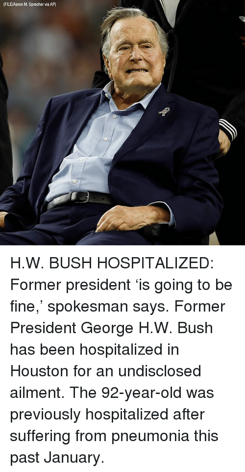 George H. W. Bush: (FILEAaron M. Sprecher via AP) H.W. BUSH HOSPITALIZED: Former president 'is going to be fine,' spokesman says. Former President George H.W. Bush has been hospitalized in Houston for an undisclosed ailment. The 92-year-old was previously hospitalized after suffering from pneumonia this past January.