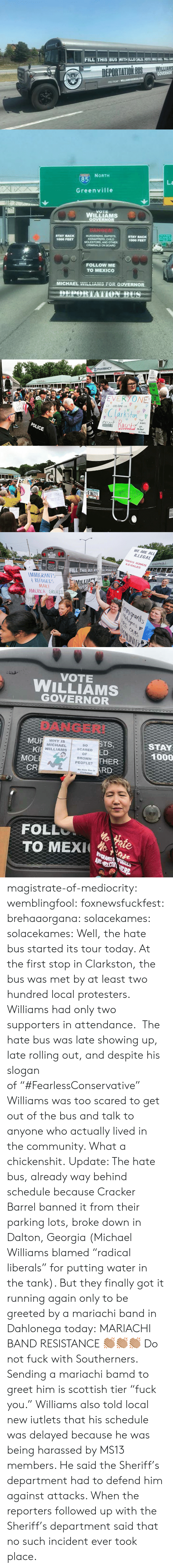 """Deportation: FILL THIS BUS WITH ILLEIEALS, YOTE MICHAEL WILL NS   85  La  Greenville  WILLIAMS  STAY BACK  1000 FEET  MOLESTORS, AND OTHER  1000 FEET  FOLLOW ME  TO MEXICO  MICHAEL  """"r-in-no  -OR  GOVERNOR   , PHARMACY  GA  VOTES  STO  arkfon  means  POLICE  hichal  RJNG22  DE PORT   WE ARE ALL  ILLEGALt  TODOS SOMOS  ILE GALES  WILLIAMS  NEIC  ILL THIS BUS ITALS T  MMIGRANTS  REFUGEES  MAKE  AMERICA GREA  swunrants  OUR  Ily   VOTE  WILLIAMS  GOVERNOR  DANGER!  MU  Kl  MOE  CR  STS  LD  THER  RD  WHYIS  MICHAEL  WILLIAMS  So  SCARED  OF  BROWN  PEOPLE?  STAY  1000  Hate Bus in  Clarkstonl  FOLL  TO MEX ae magistrate-of-mediocrity: wemblingfool:   foxnewsfuckfest:  brehaaorgana:   solacekames:   solacekames: Well, the hate bus started its tour today. At the first stop in Clarkston, the bus was met by at least two hundred local protesters. Williams had only two supporters in attendance. The hate bus was late showing up, late rolling out, and despite his slogan of""""#FearlessConservative"""" Williams was too scared to get out of the bus and talk to anyone who actually lived in the community. What a chickenshit. Update: The hate bus, already way behind schedule because Cracker Barrel banned it from their parking lots, broke down in Dalton, Georgia (Michael Williams blamed """"radical liberals"""" for putting water in the tank). But they finally got it running again only to be greeted by a mariachi band in Dahlonega today:   MARIACHI BAND RESISTANCE 👏🏽👏🏽👏🏽   Do not fuck with Southerners.  Sending a mariachi bamd to greet him is scottish tier """"fuck you.""""   Williams also told local new iutlets that his schedule was delayed because he was being harassed by MS13 members. He said the Sheriff's department had to defend him against attacks. When the reporters followed up with the Sheriff's department said that no such incident ever took place."""