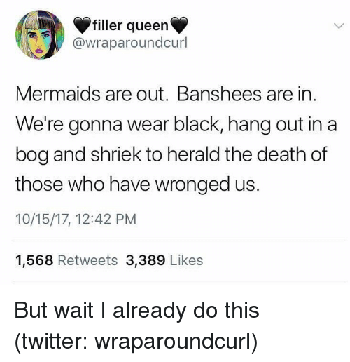 Twitter, Queen, and Black: filler queen  @wraparoundcurl  Mermaids are out. Banshees are in  We're gonna wear black, hang out in a  bog and shriek to herald the death of  those who have wronged us.  10/15/17, 12:42 PM  1,568 Retweets 3,389 Likes But wait I already do this (twitter: wraparoundcurl)