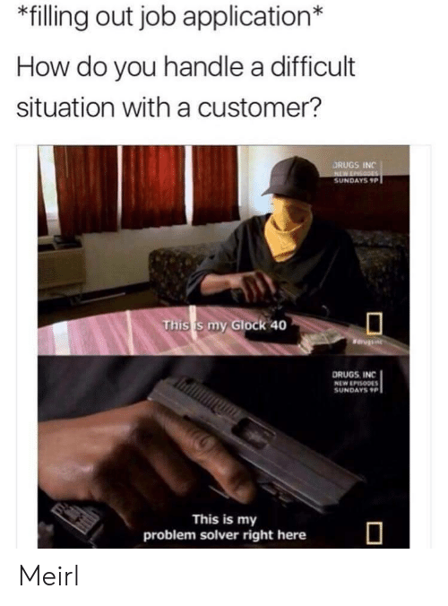 Job Application: *filling out job application*  How do you handle a difficult  situation with a customer?  DRUGS INC  SUNDAYS 9P  This s my Glock 40  DRUGS INC  NEW EPISODE  SUNDAYS9  This is my  problem solver right here Meirl