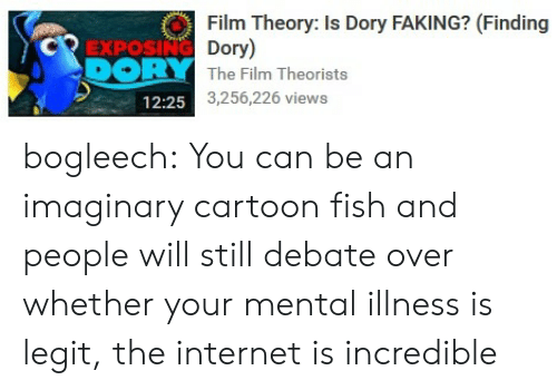 Bogleech: Film Theory: Is Dory FAKING? (Finding  CREXPOSING Dory)  DORY The Film Theorists  3,256,226 views  12:25 bogleech:  You can be an imaginary cartoon fish and people will still debate over whether your mental illness is legit, the internet is incredible