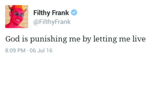 Filthy Frank: Filthy Frank  @FilthyFrank  God is punishing me by letting me live  8:09 PM 06 Jul 16