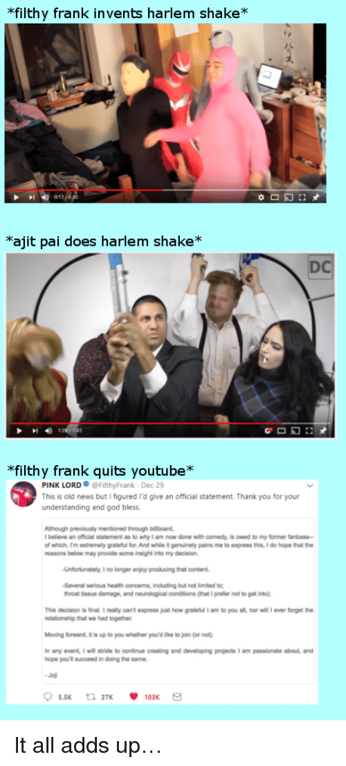 "Filthy Frank: filthy frank invents harlem shake*  *ajit pai does harlem shake*  DC  ""filthy frank quits youtube*  PINK LORD@FilthyFrank Dec 29  This is old news but I figured I'd give an official statement. Thank you for your  understanding and god bless  previously mentioned  Although through billboard,  believe an official statement as to why I am now done with comedy, is owed to my former fanbase  of which, m extremely grateful for. And while it genuinely pains me to express this, I do hope that the  reasons below may provide some insight into my decision  Unfortunately. I no longer enjoy producing that content  Several serious health concens, inoluding but not limited to  throat tissue damage, and neurological conditions (that I prefer not to get into)  This decision is final.I realy can't express just how grateful I am to you all, nor will ever forget the  relationship that we had together  Moving forward, it is up to you whether you'd like to join (or not)  any event, I will stride to continue creating and developing projects I am passionate about and  hope you'l succeed in doing the same <p>It all adds up&hellip;</p>"