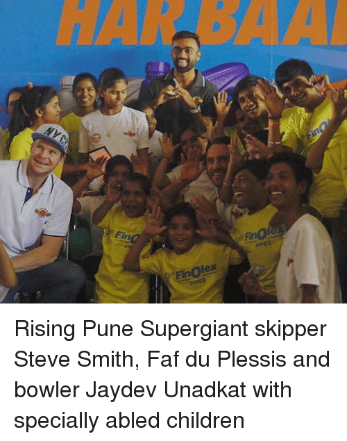 Children, Memes, and Steve Smith: Fin  Finolex  PIPES  Fir Rising Pune Supergiant skipper Steve Smith, Faf du Plessis and bowler Jaydev Unadkat with specially abled children