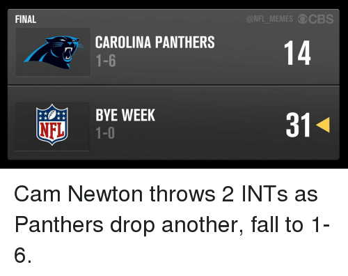 Bye Week: FINAL  NFL  CAROLINA PANTHERS  BYE WEEK  1-0  NFL MEMES CBS  14 Cam Newton throws 2 INTs as Panthers drop another, fall to 1-6.