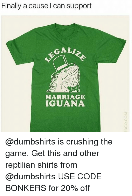Galle: Finally a cause l can support  GALL  MARRIAGE  IGUANA @dumbshirts is crushing the game. Get this and other reptilian shirts from @dumbshirts USE CODE BONKERS for 20% off
