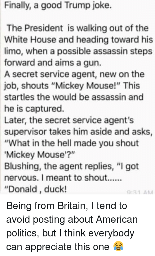"""walking out: Finally, a good Trump joke.  The President is walking out of the  White House and heading toward his  limo, when a possible assassin steps  forward and aims a gun.  A secret service agent, new on the  job, shouts """"Mickey Mouse!"""" This  startles the would be assassin and  he is captured.  Later, the secret service agent's  supervisor takes him aside and asks  """"What in the hell made you shout  Mickey Mouse'?""""  Blushing, the agent replies, """"I got  """"Donald, duck! Being from Britain, I tend to avoid posting about American politics, but I think everybody can appreciate this one 😂"""