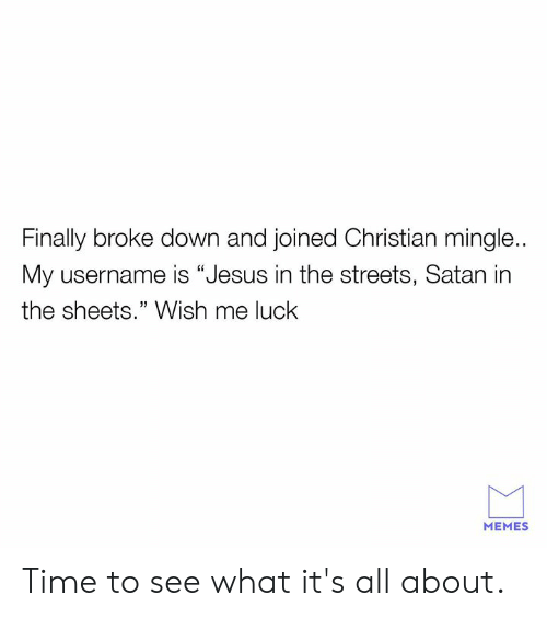 """Dank, Jesus, and Memes: Finally broke down and joined Christian mingle..  My username is """"Jesus in the streets, Satan in  the sheets."""" Wish me luck  MEMES Time to see what it's all about."""