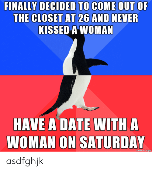 Date, Imgur, and Never: FINALLY DECIDED TO COME OUT OF  THE CLOSET AT 26 AND NEVER  KISSED A WOMAN  HAVE A DATE WITH A  WOMAN ON SATURDAY  made on imgur asdfghjk