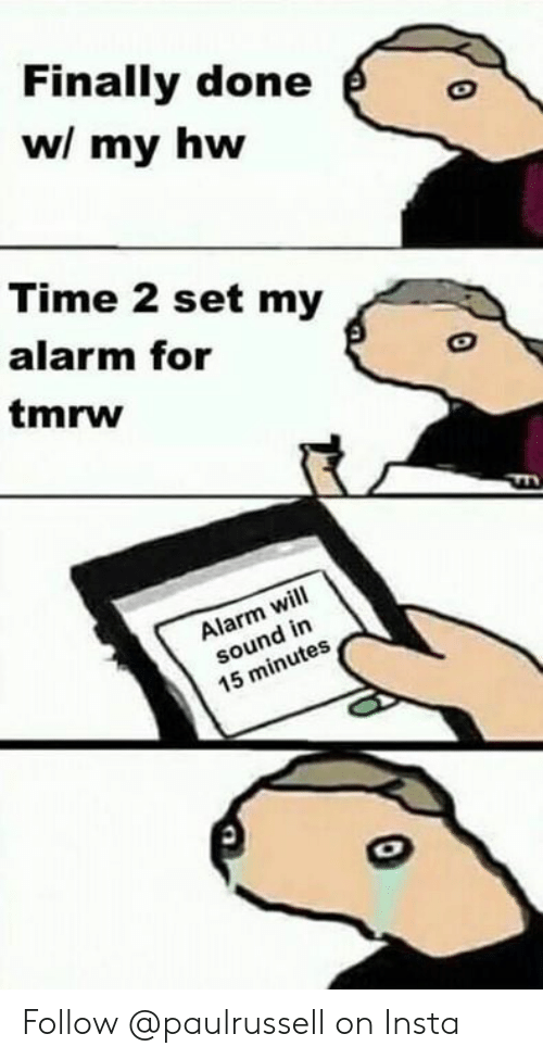 Memes, Alarm, and Time: Finally done  wl my hw  Time 2 set my  alarm for  tmrw  Alarm will  sound in  15 minutes Follow @paulrussell on Insta