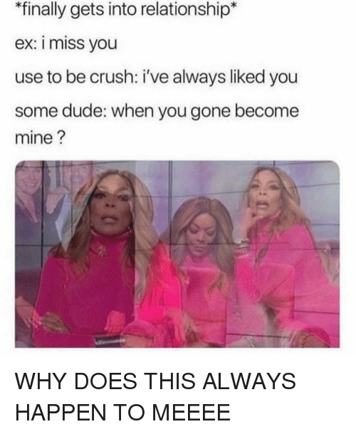 Crush, Dude, and Girl Memes: finally gets into relationship*  ex: i miss you  use to be crush: i've always liked you  some dude: when you gone become  mine? WHY DOES THIS ALWAYS HAPPEN TO MEEEE