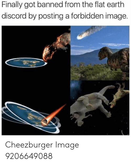 Earth, Image, and Flat Earth: Finally got banned from the flat earth  discord by posting a forbidden image. Cheezburger Image 9206649088