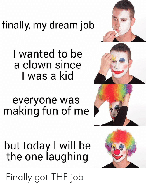 Today, Got, and Job: finally, my dream job  I wanted to be  a clown since  I was a kid  everyone was  making fun of me  but today I will be  the one laughing Finally got THE job