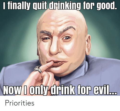 Drinking, Good, and Evil: finally quit drinking for good  oWonly drink  for evil.. Priorities