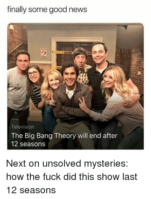 News, Fuck, and Good: finally some good news  AUTION  CAU  Television  The Big Bang Theory will end after  12 seasons Next on unsolved mysteries: how the fuck did this show last 12 seasons