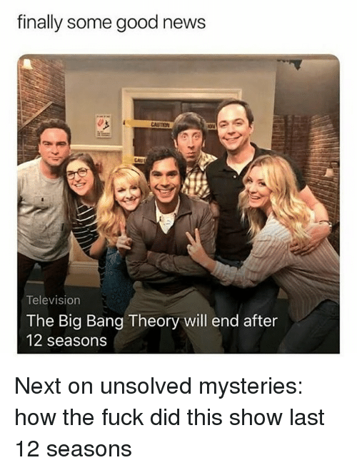 News, Fuck, and Good: finally some good news  CAUTION  CAU  Television  The Big Bang Theory will end after  12 seasons Next on unsolved mysteries: how the fuck did this show last 12 seasons