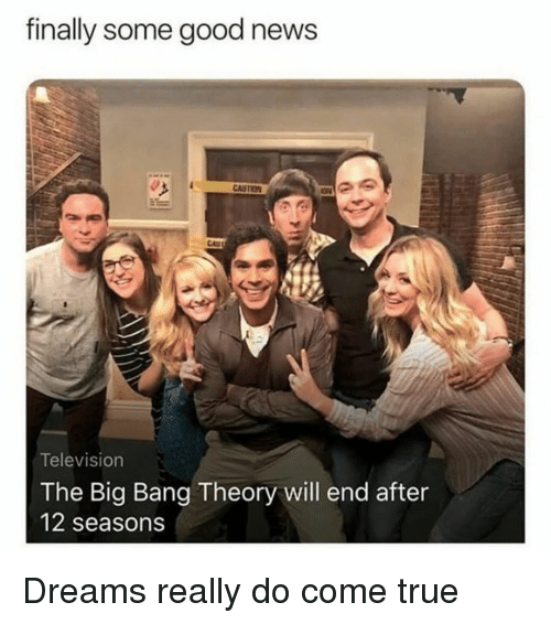 Memes, News, and True: finally some good news  Television  The Big Bang Theory will end after  12 seasons Dreams really do come true