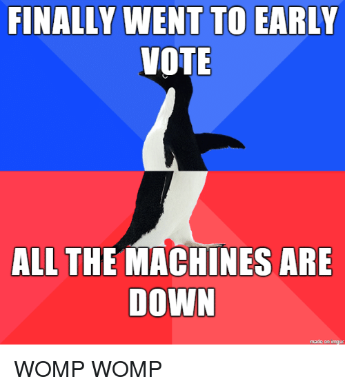 womp: FINALLY WENT TO EARLY  VOTE  ALL THE MACHINES ARE  DOWN  made on imgur WOMP WOMP