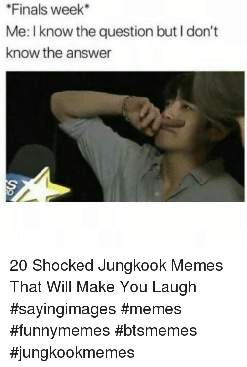 Finals, Memes, and Answer: Finals week*  Me: I know the question but I don't  know the answer 20 Shocked Jungkook Memes That Will Make You Laugh #sayingimages #memes #funnymemes #btsmemes #jungkookmemes