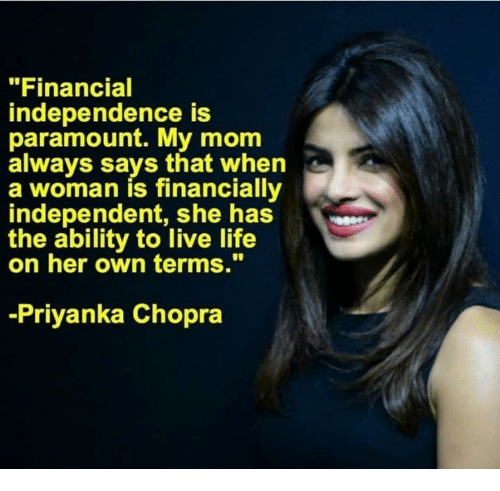"""paramount: """"Financial  independence is  paramount. My mom  always says that when  a woman is financially  independent, shhas  the ability to live life  on her own terms.""""  -Priyanka Chopra"""