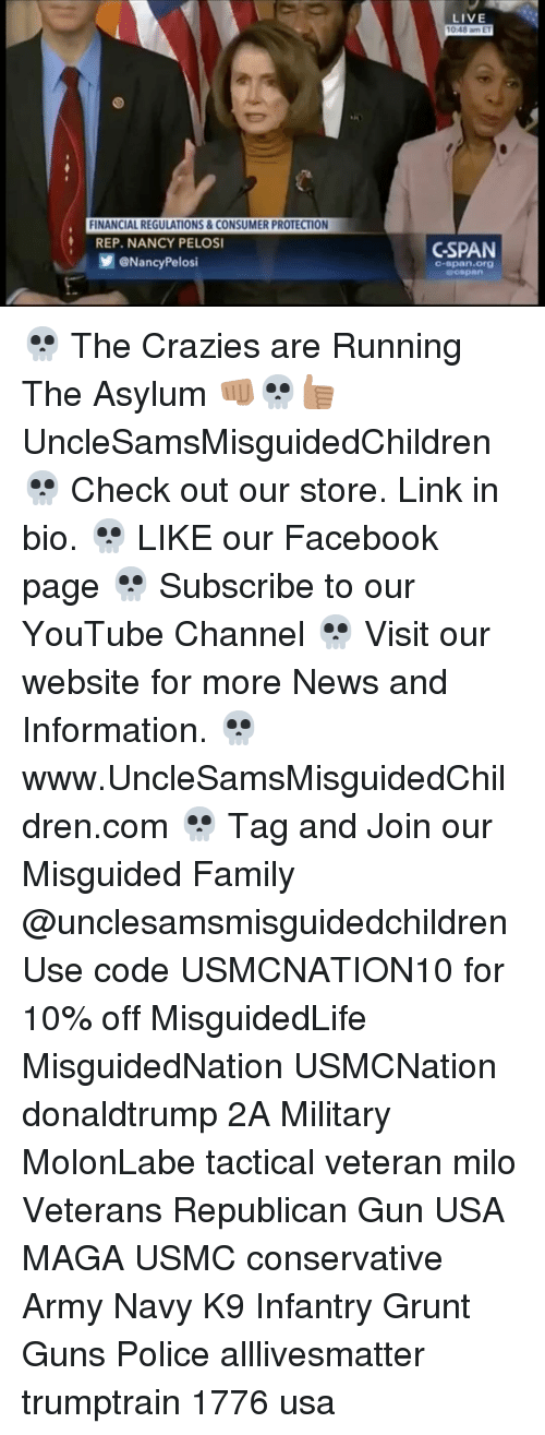 Memes, Nancy Pelosi, and 1776: FINANCIAL REGULATIONS & CONSUMER PROTECTION  REP. NANCY PELOSI  @Nancy Pelosi  LIVE  10b48 am ET  CSPAN  C-span org 💀 The Crazies are Running The Asylum 👊🏽💀👍🏽 UncleSamsMisguidedChildren 💀 Check out our store. Link in bio. 💀 LIKE our Facebook page 💀 Subscribe to our YouTube Channel 💀 Visit our website for more News and Information. 💀 www.UncleSamsMisguidedChildren.com 💀 Tag and Join our Misguided Family @unclesamsmisguidedchildren Use code USMCNATION10 for 10% off MisguidedLife MisguidedNation USMCNation donaldtrump 2A Military MolonLabe tactical veteran milo Veterans Republican Gun USA MAGA USMC conservative Army Navy K9 Infantry Grunt Guns Police alllivesmatter trumptrain 1776 usa