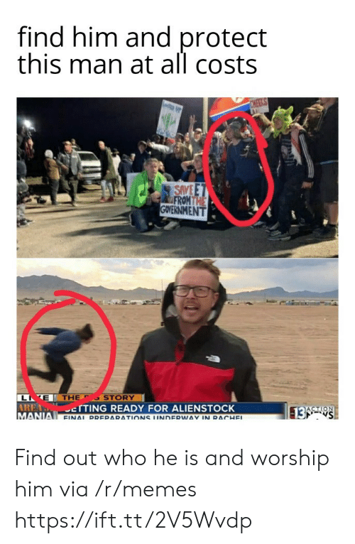 Find Him: find him and protect  this man at all costs  CHEEKS  SAVE E T  FROM THE  GOVERNMENT  L E THE  AREA TTING READY FOR ALIENSTOCK  MANIA FINAL DDERARATIONS UNDERWAY IN RACHEL  STORY  ACTION  13 S Find out who he is and worship him via /r/memes https://ift.tt/2V5Wvdp