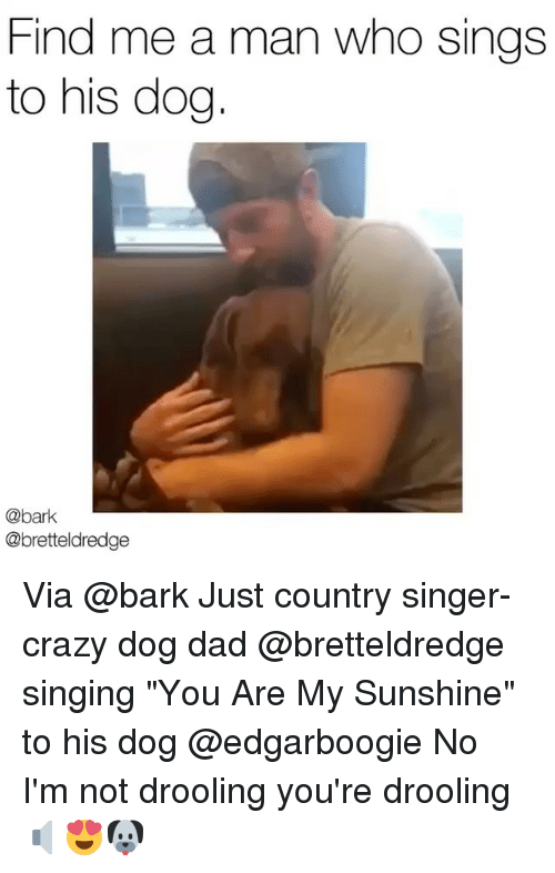 """Crazy, Dad, and Memes: Find me a man who sings  to his dog  @bark  @bretteldredge Via @bark Just country singer-crazy dog dad @bretteldredge singing """"You Are My Sunshine"""" to his dog @edgarboogie No I'm not drooling you're drooling 🔈😍🐶"""