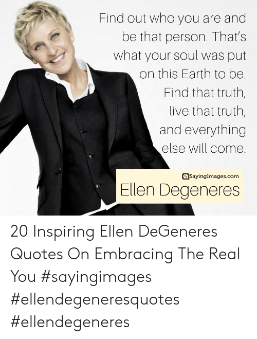 Ellen DeGeneres, Earth, and Ellen: Find out who you are and  be that person. That's  what your soul was put  on this Earth to be.  Find that truth,  live that truth,  and everything  else will come.  asayinglmages.com  Ellen Degeneres 20 Inspiring Ellen DeGeneres Quotes On Embracing The Real You #sayingimages #ellendegeneresquotes #ellendegeneres