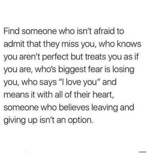 """Love, I Love You, and Heart: Find someone who isn't afraid to  admit that they miss you, who knows  you aren't perfect but treats you as if  you are, who's biggest fear is losing  you, who says """"I love you"""" and  means it with all of their heart,  someone who believes leaving and  giving up isn't an option."""