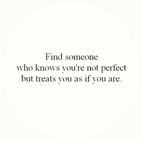Who, You, and Youre Not Perfect: Find someone  who knows you're not perfect  but treats you as if you are.