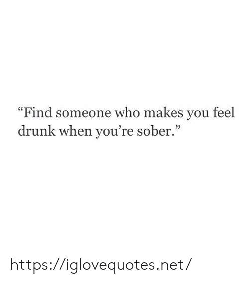 "Drunk, Sober, and Net: ""Find someone who makes you feel  drunk when you're sober."" https://iglovequotes.net/"
