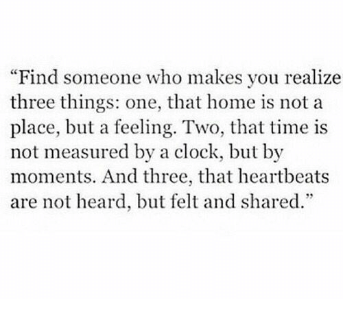 heartbeats: Find someone who makes you realize  three things: one, that home is not a  place, but a feeling. Two, that time is  not measured by a clock, but by  moments. And three, that heartbeats  are not heard, but felt and shared.""