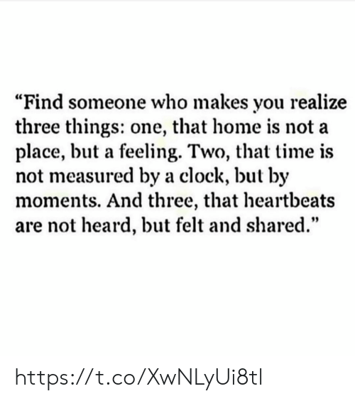 "heartbeats: ""Find someone who makes you realize  three things: one, that home is not a  place, but a feeling. Two, that time is  not measured by a clock, but by  moments. And three, that heartbeats  are not heard, but felt and shared."" https://t.co/XwNLyUi8tl"