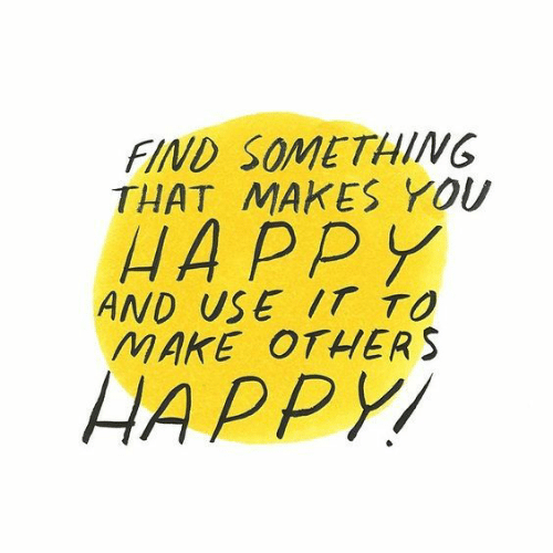 Happy, Make, and You: FIND SOMETHING  THAT MAKES YOU  HAPPY  AND USE IT TO  MAKE OTHERS  HAPPY