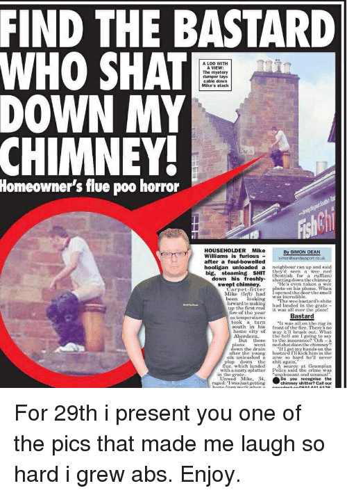 "Crime, Fire, and Funny: FIND THE BASTARD  WHO SHAT  DOWN MY  A LOO WITH  A VIEW  The mystery  dumper lays  cable down  Mike's stack  CHIMNEY  Homeowner's flue poo horror  HOUSEHOLDERMike  Williams is furious  By SIMON DEAN  ater a foul-bowelled simonosundaysport.co.uk  hooligan  unloaded  a  neighbour ran up and said  they'd seen a wee ned  down his freshly shatting down the chimney.  swept chimney.He's even taken a wee  big, steaming SHIT (Scottish or a umn  Carpet fitter photo on his  Mike left) had Topened the doorthe smell  been lookinThe wee bastards shite  forward to making had landed in the grate  up the first  fire of the year  phone. When  was incredible  it was all over the place!  tem gerajuresBastard  took a turn  south in his frontth e There s no  home city of way itl brush out. What  he hell am I going to say  But those to the insurance? Och-a  went ned shatdoon the chimney?  ""If I getmy hands on the  bastard I'll kick him in the  oik unleashed a arse so hard helr  ans  own the drain  after the young  le whidh landed shit aurce at Grampían  with a nasty splatter  Police said the crime was  in the grate  ""unpleasant and unusual  Unwed Mik 34,  raged:I was justgetting  o you recognise the  chimney shitter? Call our For 29th i present you one of the pics that made me laugh so hard i grew abs. Enjoy."