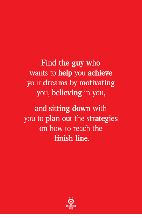 Finish Line, Help, and How To: Find the guy who  wants to help you achieve  your dreams by motivating  you, believing in you,  and sitting down with  you to plan out the strategies  on how to reach the  finish line.  ELATIONSW  ILES