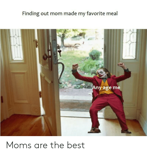 Meal: Finding out mom made my favorite meal  Any age me  LOO Moms are the best